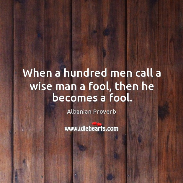 When a hundred men call a wise man a fool, then he becomes a fool. Albanian Proverbs Image