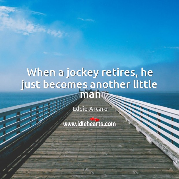 Image, When a jockey retires, he just becomes another little man