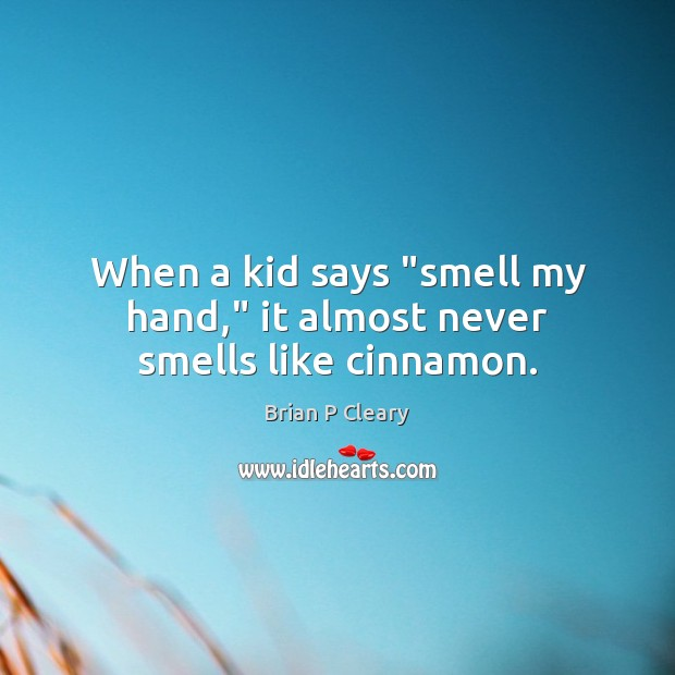 "Image, When a kid says ""smell my hand,"" it almost never smells like cinnamon."