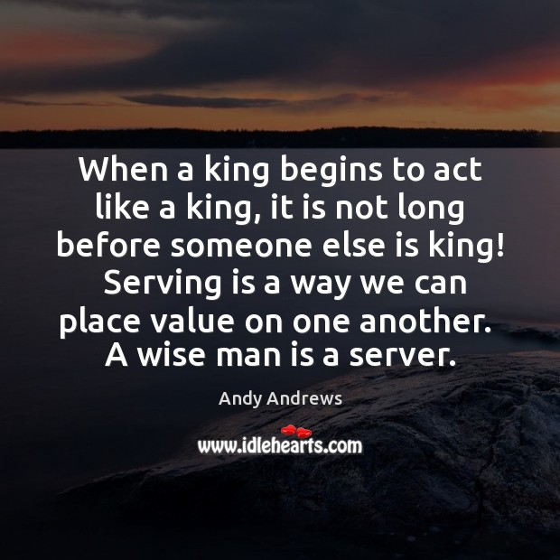 When a king begins to act like a king, it is not Andy Andrews Picture Quote