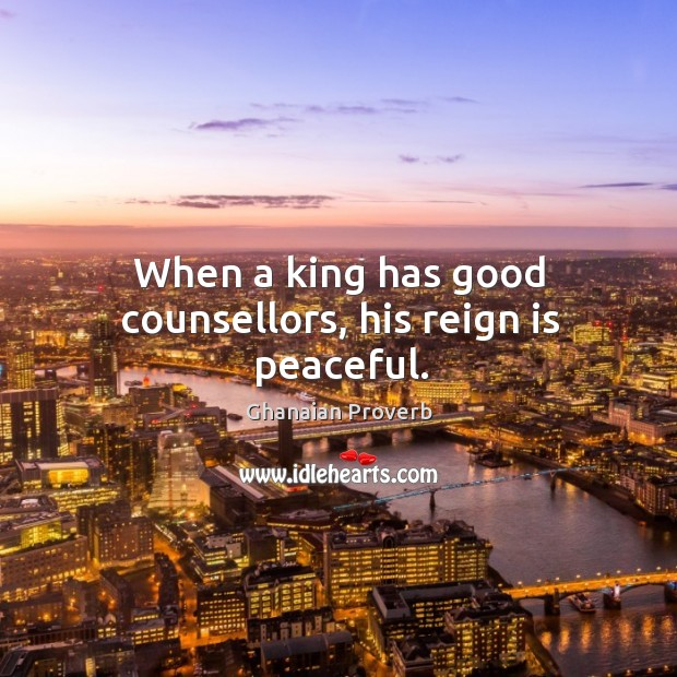 When a king has good counsellors, his reign is peaceful. Ghanaian Proverbs Image