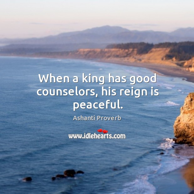 When a king has good counselors, his reign is peaceful. Ashanti Proverbs Image