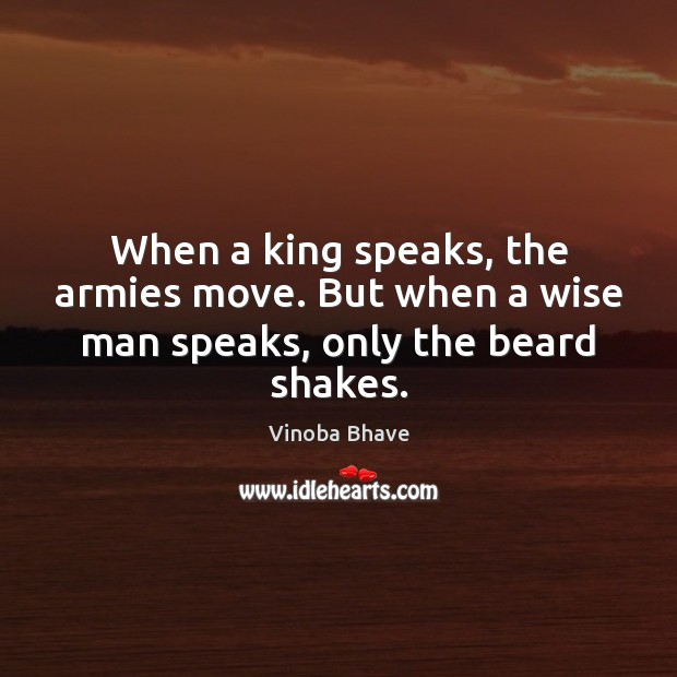 Image, When a king speaks, the armies move. But when a wise man speaks, only the beard shakes.