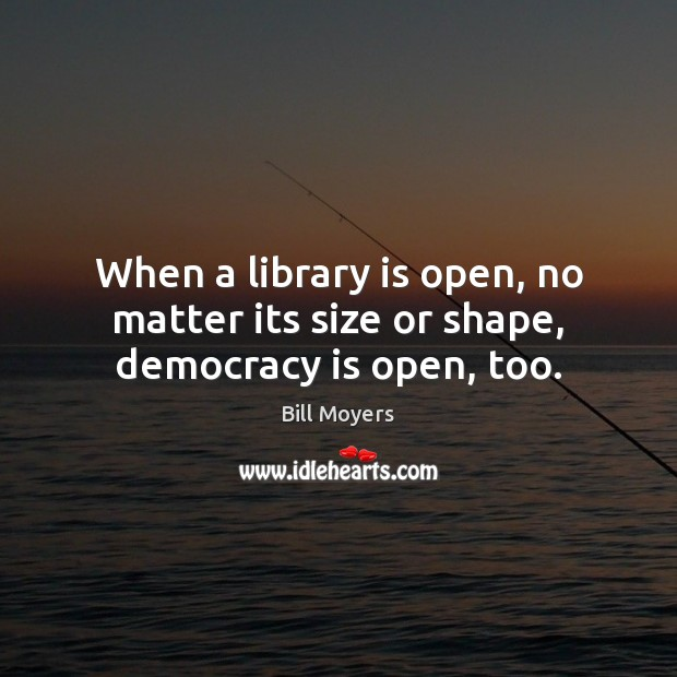 When a library is open, no matter its size or shape, democracy is open, too. Bill Moyers Picture Quote