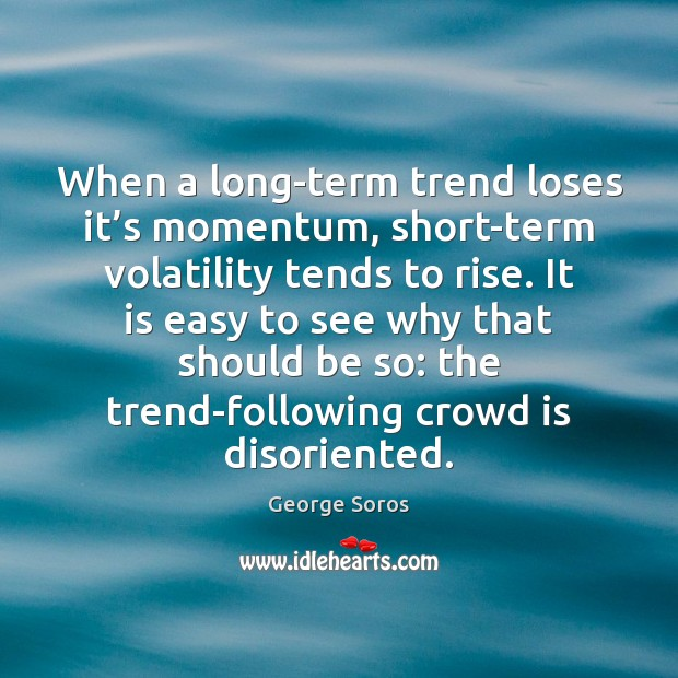 When a long-term trend loses it's momentum, short-term volatility tends to Image
