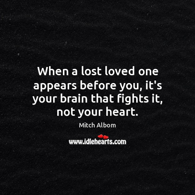 When a lost loved one appears before you, it's your brain that fights it, not your heart. Mitch Albom Picture Quote
