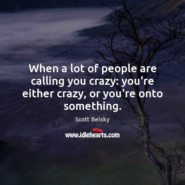 When a lot of people are calling you crazy: you're either crazy, or you're onto something. Scott Belsky Picture Quote