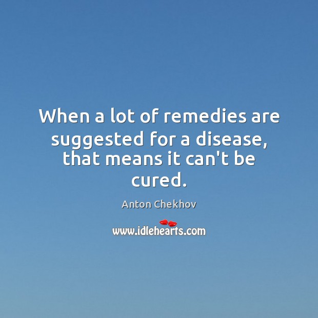 Image, When a lot of remedies are suggested for a disease, that means it can't be cured.
