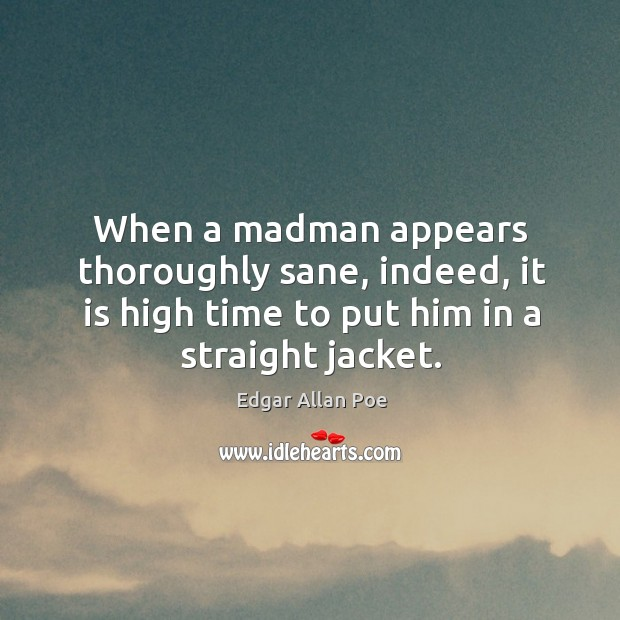 Image, When a madman appears thoroughly sane, indeed, it is high time to