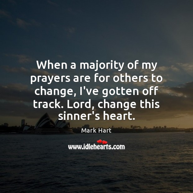 When a majority of my prayers are for others to change, I've Image