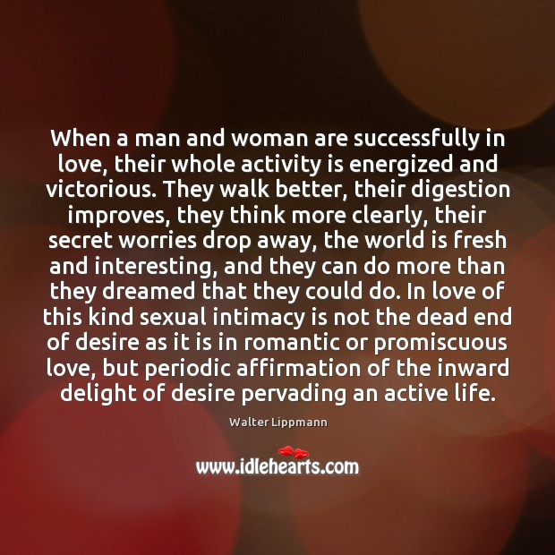When a man and woman are successfully in love, their whole activity Walter Lippmann Picture Quote