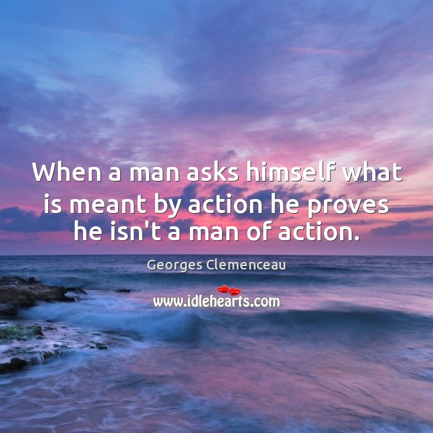 When a man asks himself what is meant by action he proves he isn't a man of action. Image