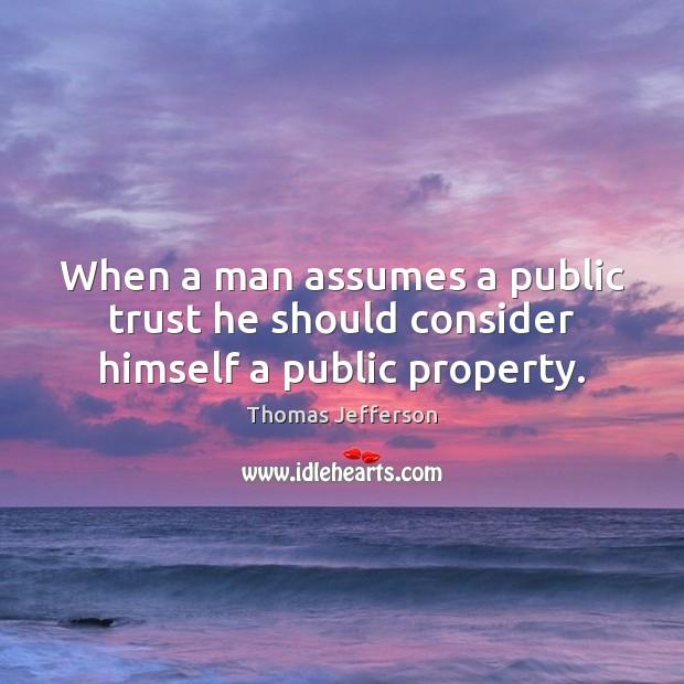 When a man assumes a public trust he should consider himself a public property. Thomas Jefferson Picture Quote