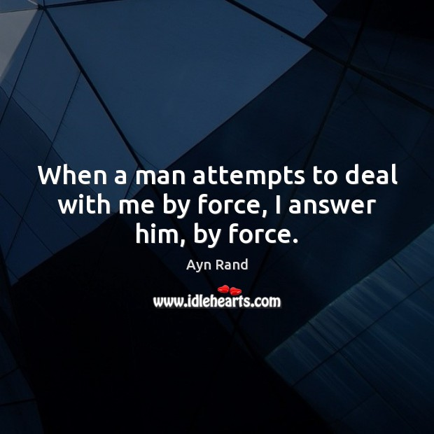 When a man attempts to deal with me by force, I answer him, by force. Image