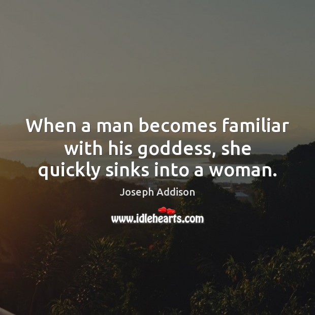Image, When a man becomes familiar with his goddess, she quickly sinks into a woman.