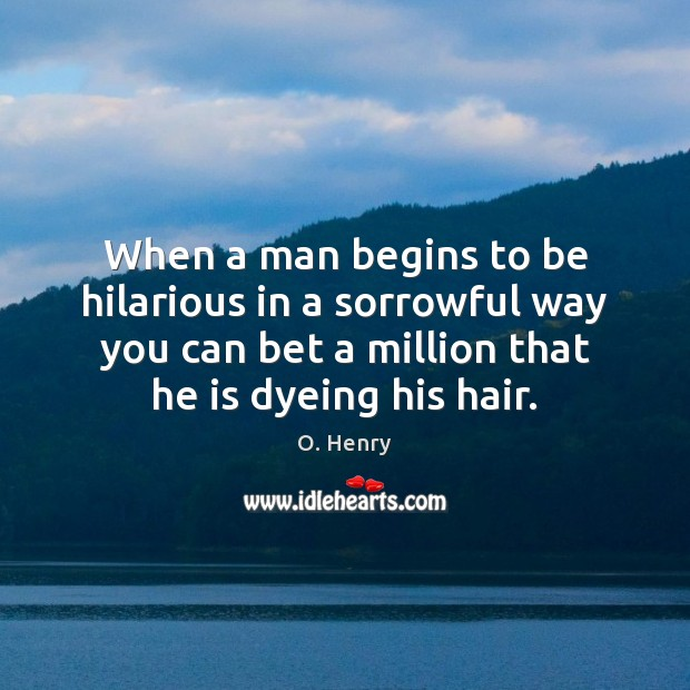 When a man begins to be hilarious in a sorrowful way you O. Henry Picture Quote