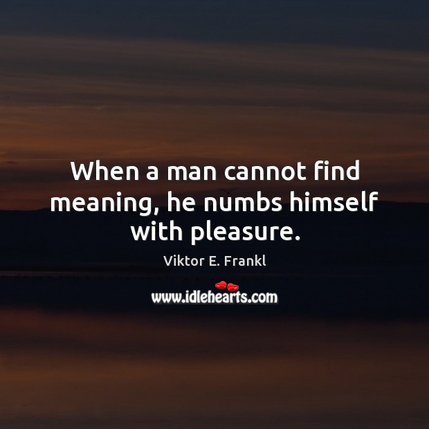 When a man cannot find meaning, he numbs himself with pleasure. Viktor E. Frankl Picture Quote