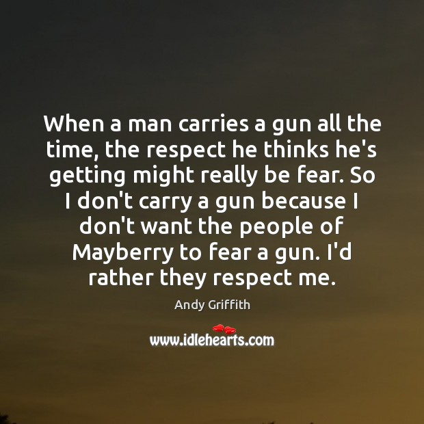 Image, When a man carries a gun all the time, the respect he