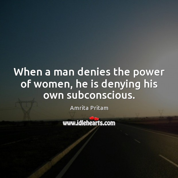 When a man denies the power of women, he is denying his own subconscious. Image