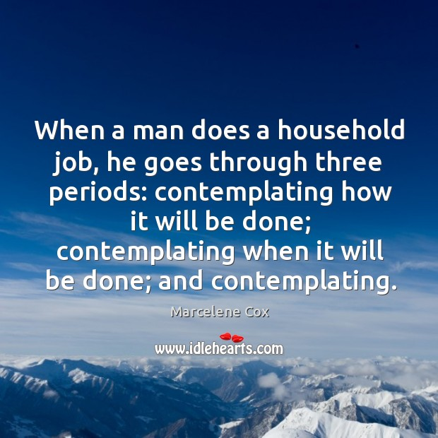 Image, When a man does a household job, he goes through three periods: contemplating how it will be done;