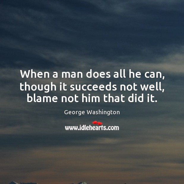 Image, When a man does all he can, though it succeeds not well, blame not him that did it.
