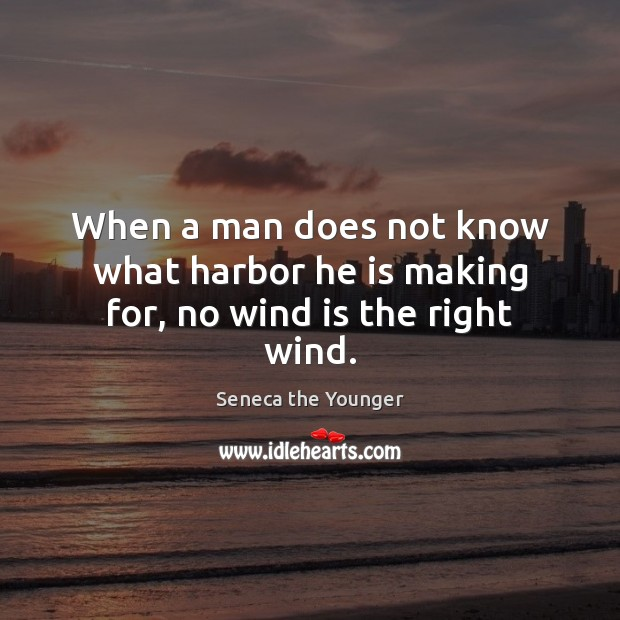 Image, When a man does not know what harbor he is making for, no wind is the right wind.