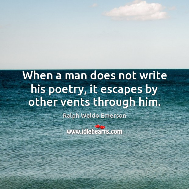 When a man does not write his poetry, it escapes by other vents through him. Image