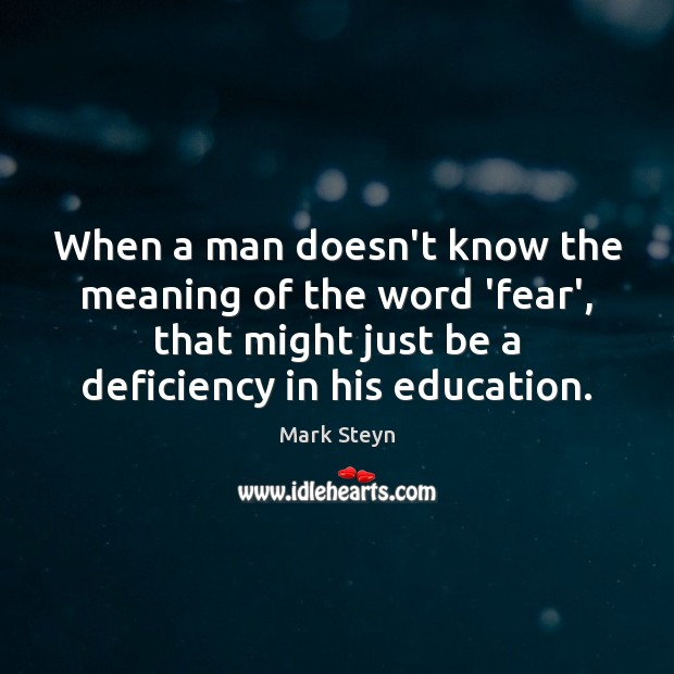 When a man doesn't know the meaning of the word 'fear', that Mark Steyn Picture Quote