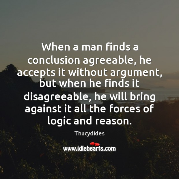 When a man finds a conclusion agreeable, he accepts it without argument, Logic Quotes Image