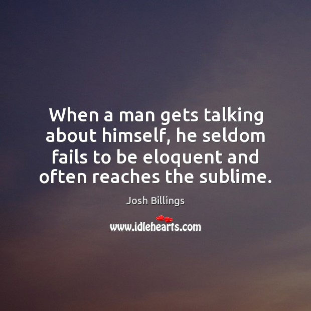 When a man gets talking about himself, he seldom fails to be Image
