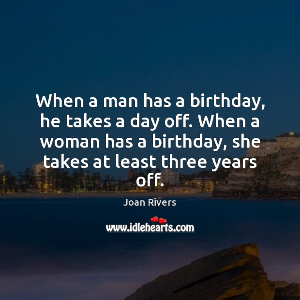 When a man has a birthday, he takes a day off. When Joan Rivers Picture Quote