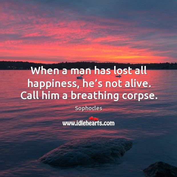 Image, When a man has lost all happiness, he's not alive. Call him a breathing corpse.