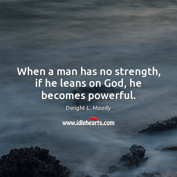 When a man has no strength, if he leans on God, he becomes powerful. Image