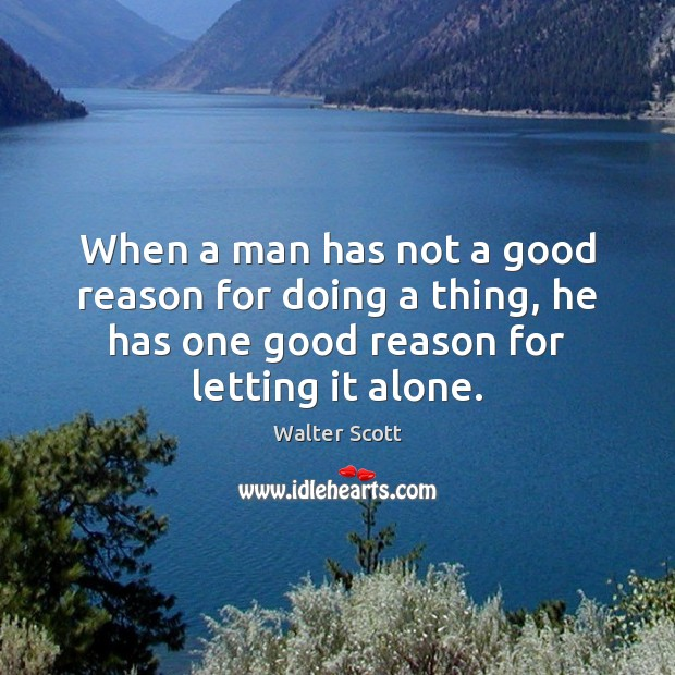 When a man has not a good reason for doing a thing, Walter Scott Picture Quote