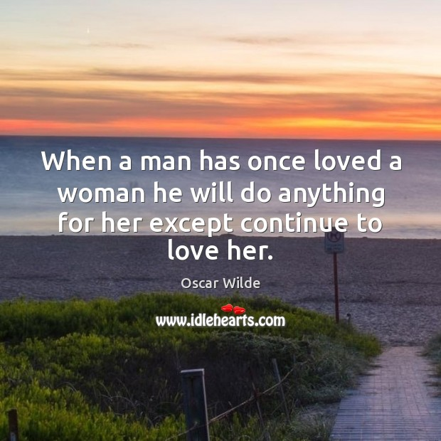 Image, When a man has once loved a woman he will do anything for her except continue to love her.