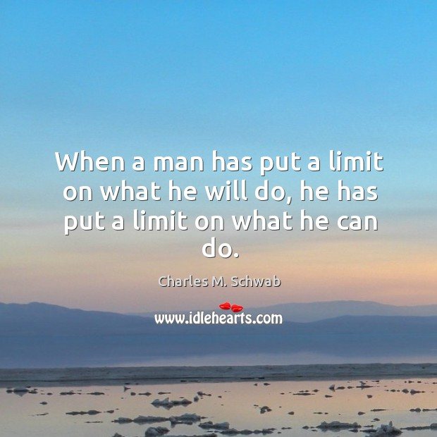 When a man has put a limit on what he will do, he has put a limit on what he can do. Charles M. Schwab Picture Quote