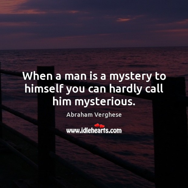When a man is a mystery to himself you can hardly call him mysterious. Abraham Verghese Picture Quote