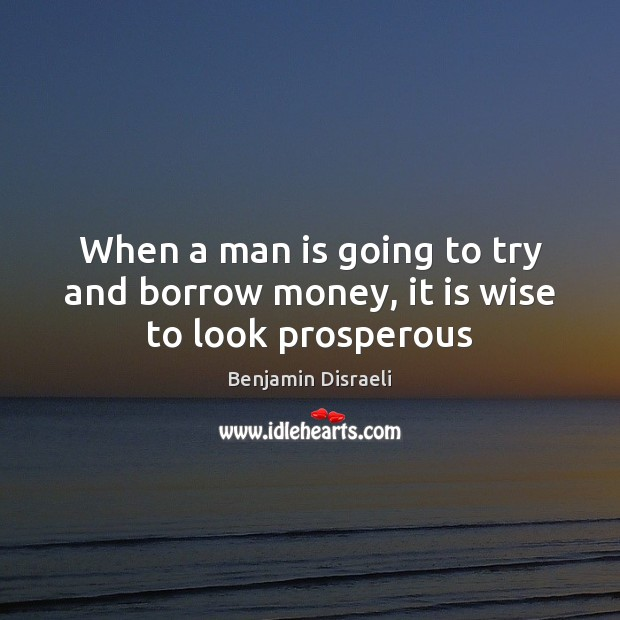 Image, When a man is going to try and borrow money, it is wise to look prosperous