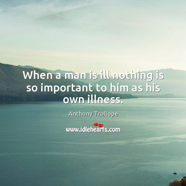 When a man is ill nothing is so important to him as his own illness. Anthony Trollope Picture Quote