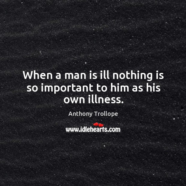 When a man is ill nothing is so important to him as his own illness. Image