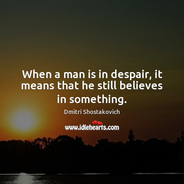 When a man is in despair, it means that he still believes in something. Image