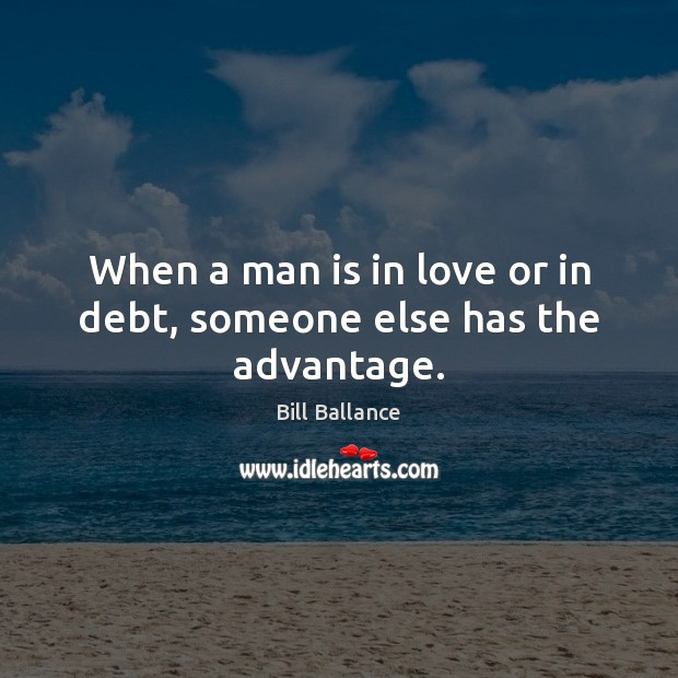 Image, When a man is in love or in debt, someone else has the advantage.