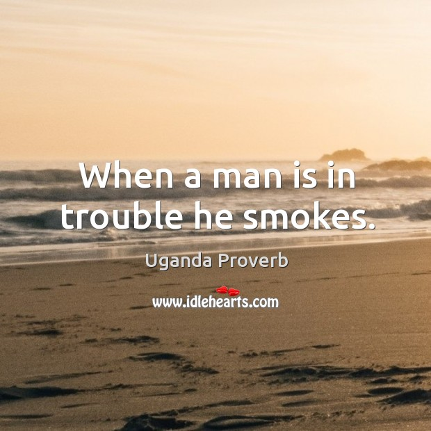 Image, When a man is in trouble he smokes.