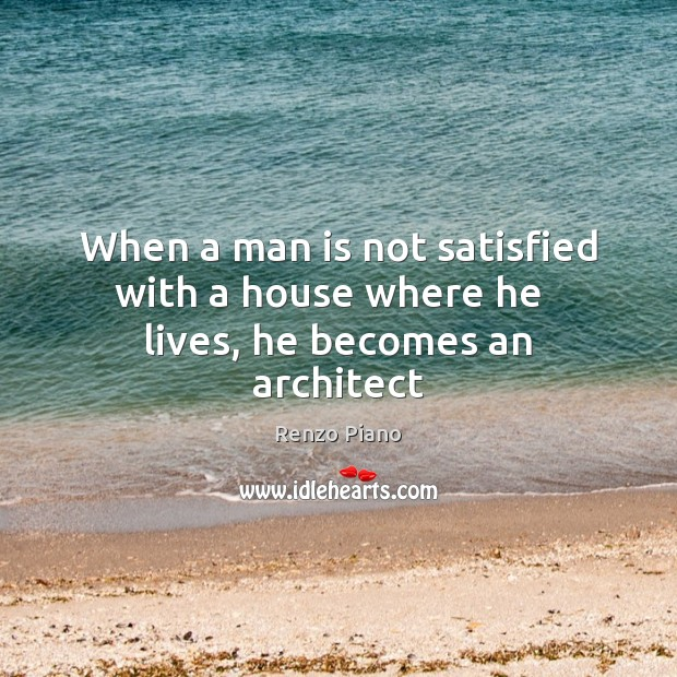 When a man is not satisfied with a house where he   lives, he becomes an architect Image