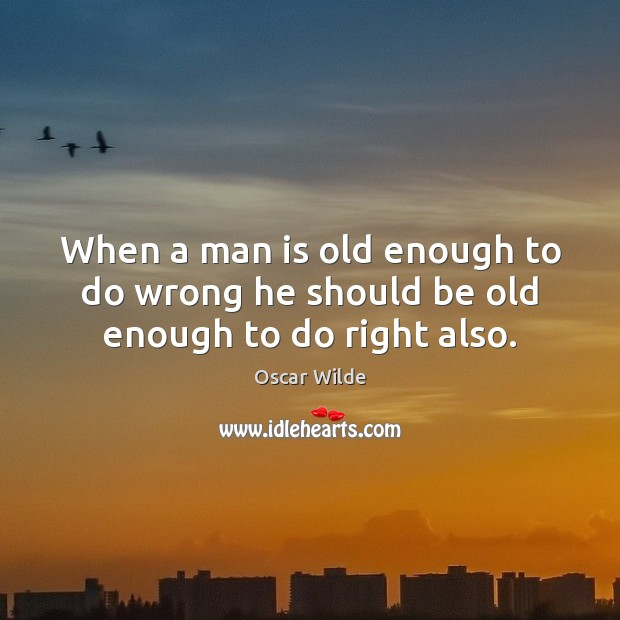 Image, When a man is old enough to do wrong he should be old enough to do right also.