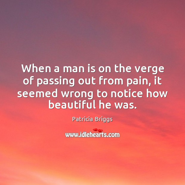 When a man is on the verge of passing out from pain, Patricia Briggs Picture Quote