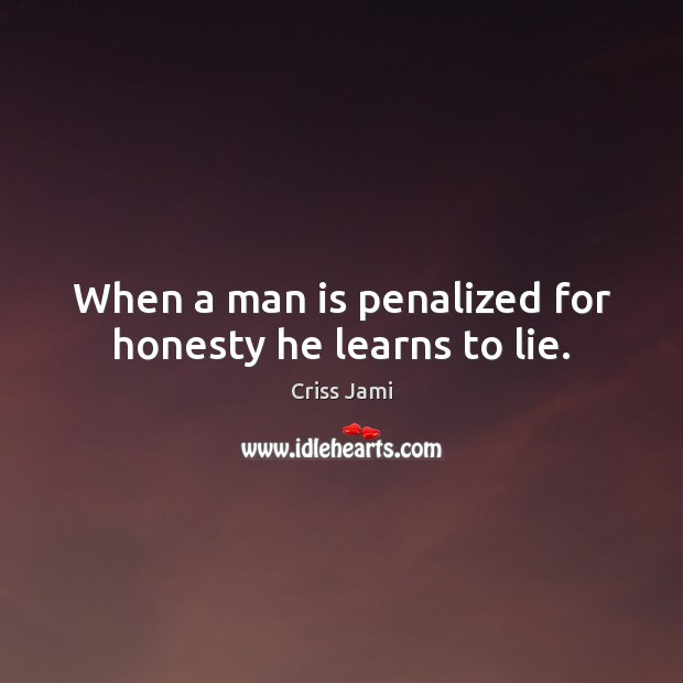 Image, When a man is penalized for honesty he learns to lie.