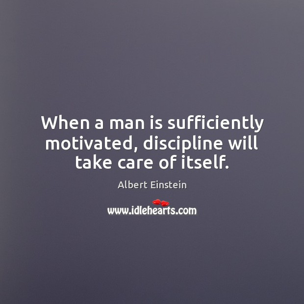 Image, When a man is sufficiently motivated, discipline will take care of itself.