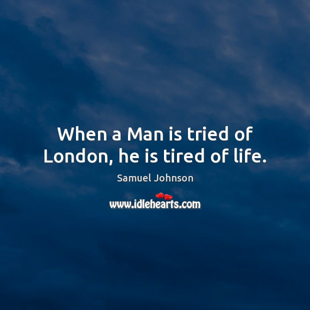 Image, When a Man is tried of London, he is tired of life.