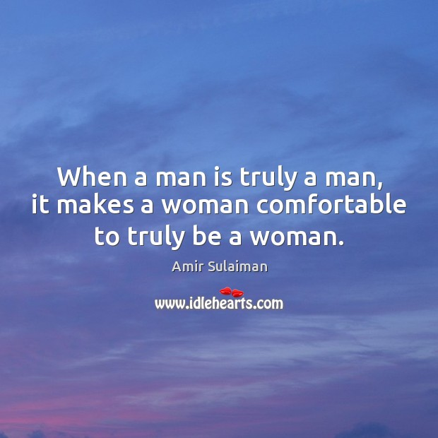 Image, When a man is truly a man, it makes a woman comfortable to truly be a woman.